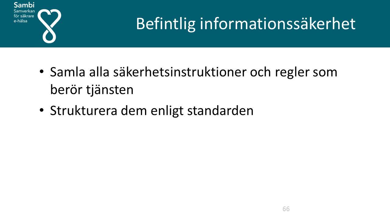 Befintlig informationssäkerhet 66 Samla alla säkerhetsinstruktioner och regler som berör tjänsten Strukturera dem enligt standarden
