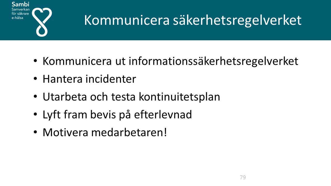 Kommunicera säkerhetsregelverket 79 Kommunicera ut informationssäkerhetsregelverket Hantera incidenter Utarbeta och testa kontinuitetsplan Lyft fram bevis på efterlevnad Motivera medarbetaren!
