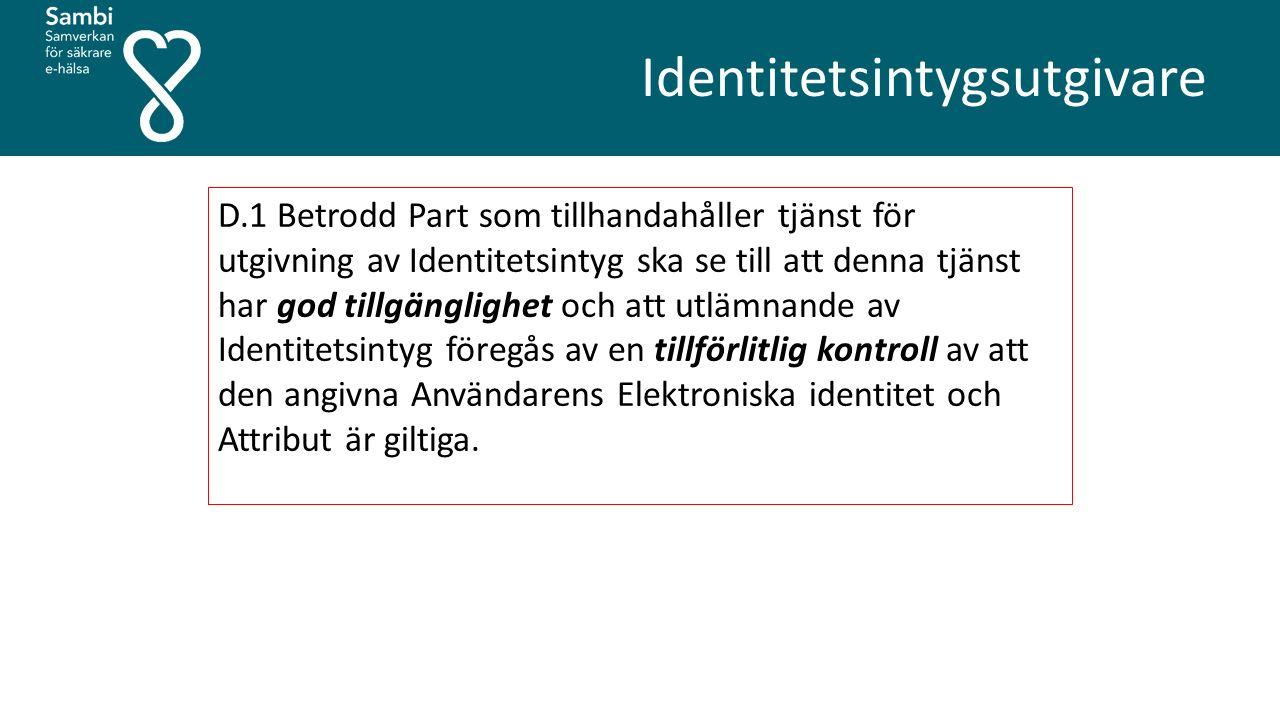 Identitetsintygsutgivare D.1 Betrodd Part som tillhandahåller tjänst för utgivning av Identitetsintyg ska se till att denna tjänst har god tillgänglighet och att utlämnande av Identitetsintyg föregås av en tillförlitlig kontroll av att den angivna Användarens Elektroniska identitet och Attribut är giltiga.