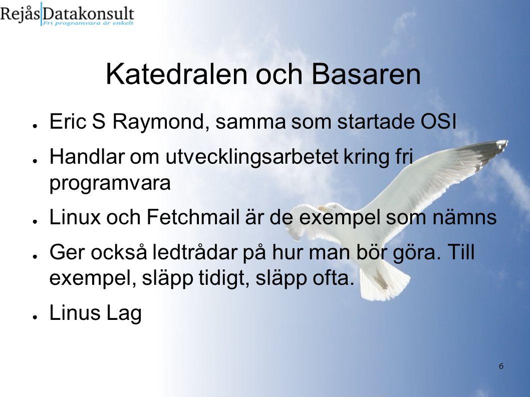 6 Katedralen och Basaren ● Eric S Raymond, samma som startade OSI ● Handlar om utvecklingsarbetet kring fri programvara ● Linux och Fetchmail är de ex
