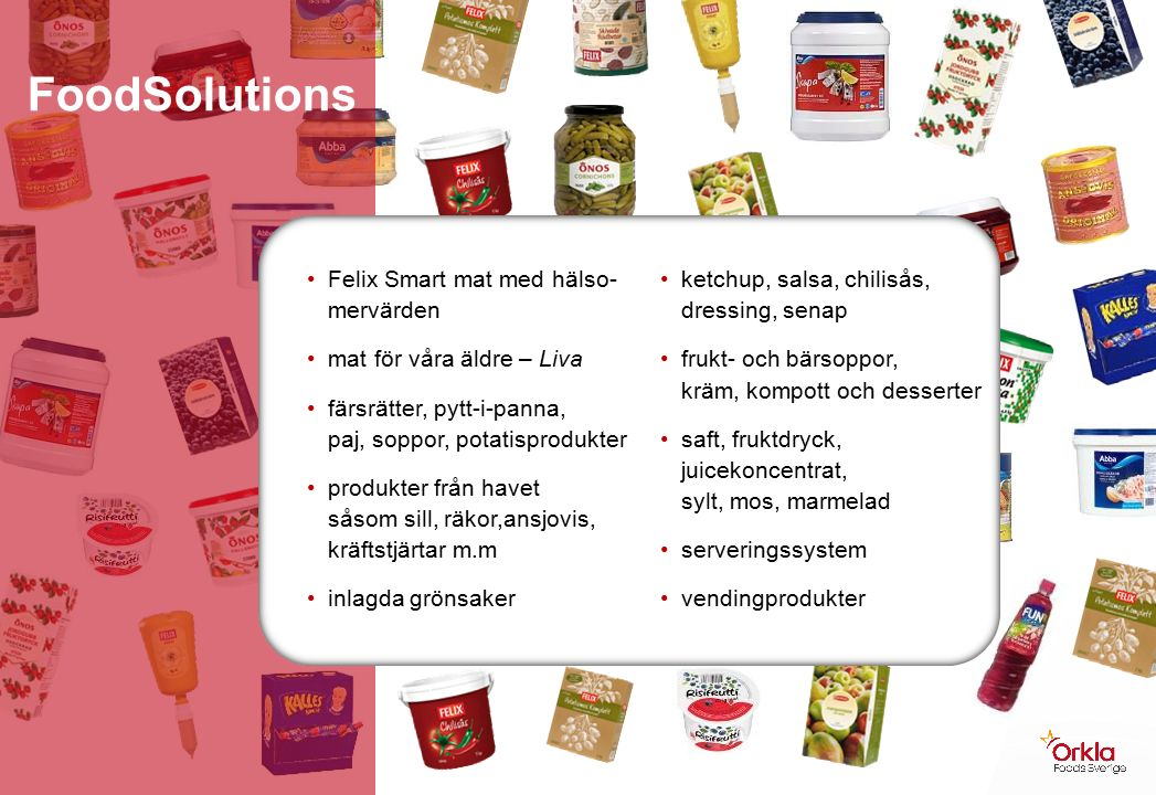 Felix Smart mat med hälso- mervärden mat för våra äldre – Liva färsrätter, pytt-i-panna, paj, soppor, potatisprodukter produkter från havet såsom sill, räkor,ansjovis, kräftstjärtar m.m inlagda grönsaker ketchup, salsa, chilisås, dressing, senap frukt- och bärsoppor, kräm, kompott och desserter saft, fruktdryck, juicekoncentrat, sylt, mos, marmelad serveringssystem vendingprodukter FoodSolutions