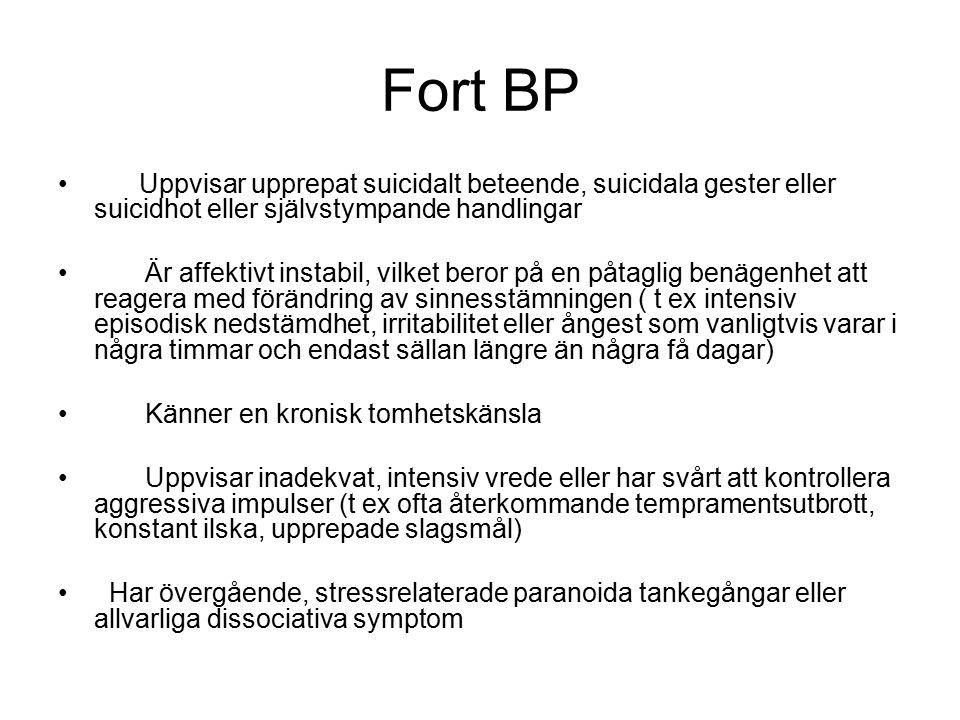 Fort BP Uppvisar upprepat suicidalt beteende, suicidala gester eller suicidhot eller självstympande handlingar Är affektivt instabil, vilket beror på en påtaglig benägenhet att reagera med förändring av sinnesstämningen ( t ex intensiv episodisk nedstämdhet, irritabilitet eller ångest som vanligtvis varar i några timmar och endast sällan längre än några få dagar) Känner en kronisk tomhetskänsla Uppvisar inadekvat, intensiv vrede eller har svårt att kontrollera aggressiva impulser (t ex ofta återkommande tempramentsutbrott, konstant ilska, upprepade slagsmål) Har övergående, stressrelaterade paranoida tankegångar eller allvarliga dissociativa symptom