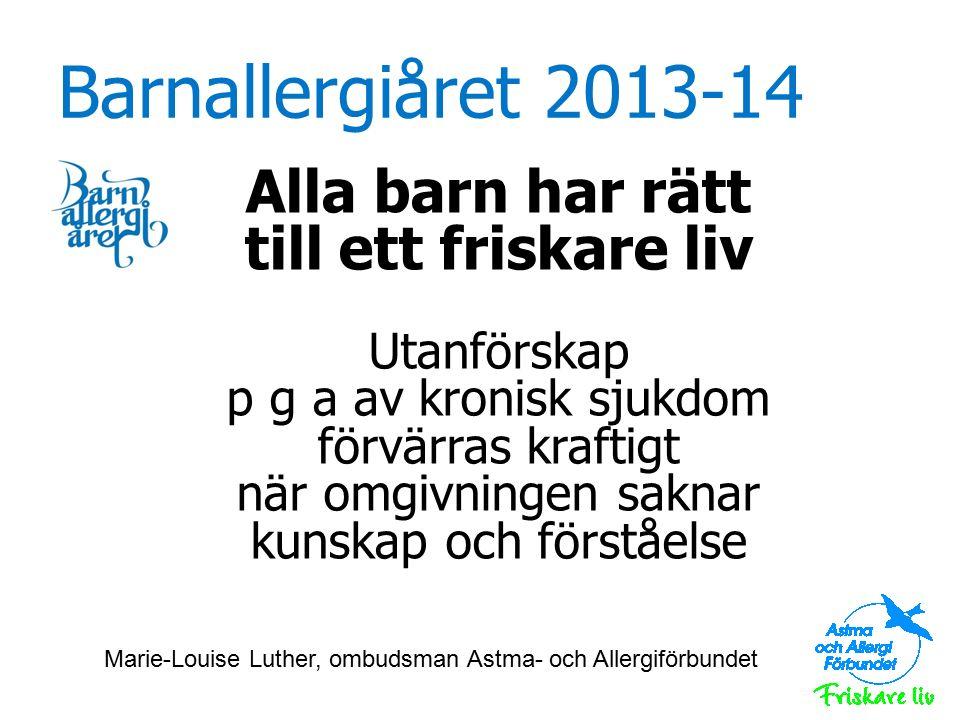 Barnallergiåret 2013-14 Alla barn har rätt till ett friskare liv Utanförskap p g a av kronisk sjukdom förvärras kraftigt när omgivningen saknar kunskap och förståelse Marie-Louise Luther, ombudsman Astma- och Allergiförbundet