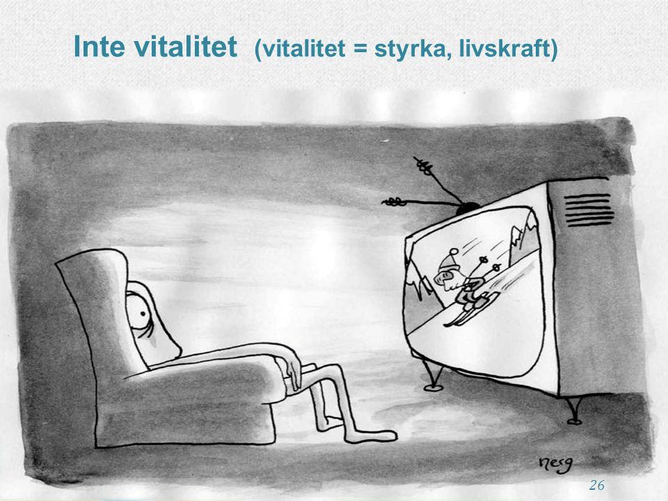 Inte vitalitet (vitalitet = styrka, livskraft) 26