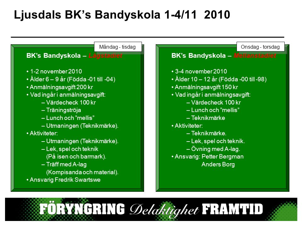 Ljusdals BK's Bandyskola 1-4/11 2010 BK's Bandyskola – Lågstadiet 1-2 november 2010 Ålder 6 – 9 år (Födda -01 till -04) Anmälningsavgift 200 kr Vad ingår i anmälningsavgift: – Värdecheck 100 kr – Träningströja – Lunch och mellis – Utmaningen (Teknikmärke).