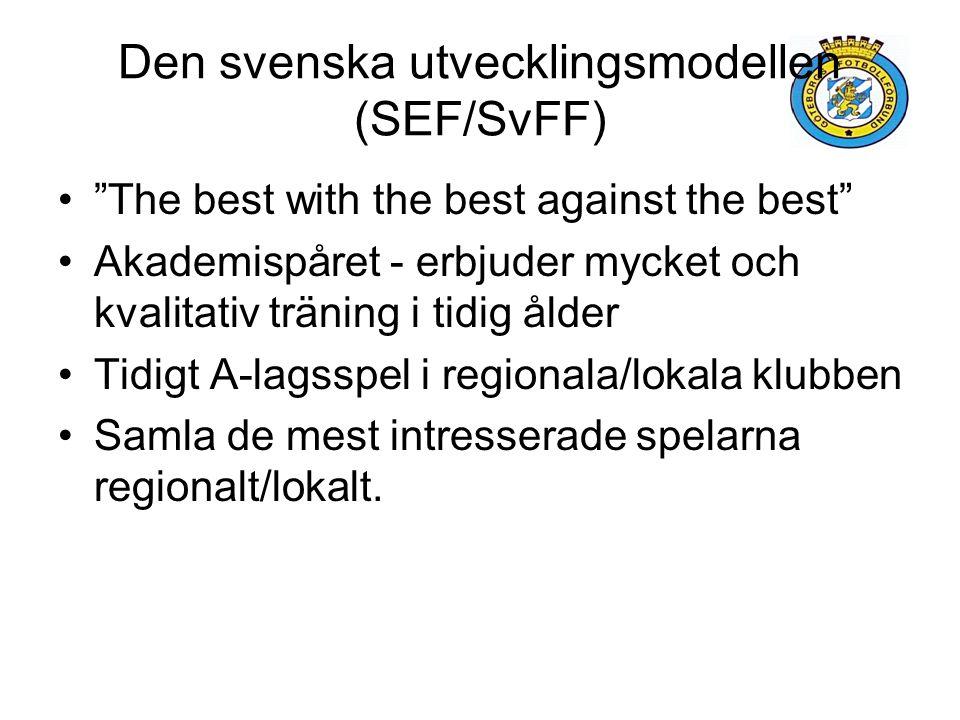 Den svenska utvecklingsmodellen (SEF/SvFF) The best with the best against the best Akademispåret - erbjuder mycket och kvalitativ träning i tidig ålder Tidigt A-lagsspel i regionala/lokala klubben Samla de mest intresserade spelarna regionalt/lokalt.