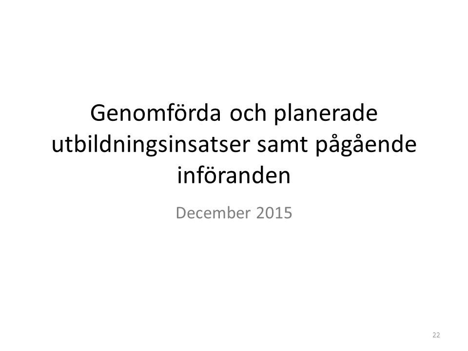 Genomförda och planerade utbildningsinsatser samt pågående införanden December 2015 22