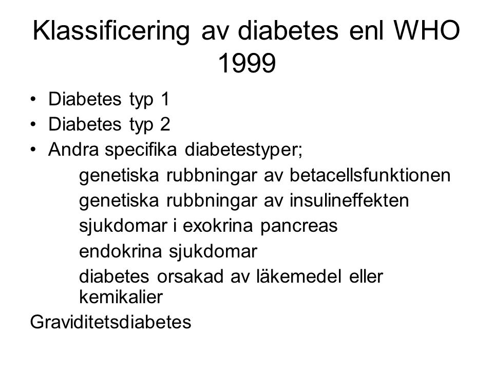 Klassificering av diabetes enl WHO 1999 Diabetes typ 1 Diabetes typ 2 Andra specifika diabetestyper; genetiska rubbningar av betacellsfunktionen genetiska rubbningar av insulineffekten sjukdomar i exokrina pancreas endokrina sjukdomar diabetes orsakad av läkemedel eller kemikalier Graviditetsdiabetes