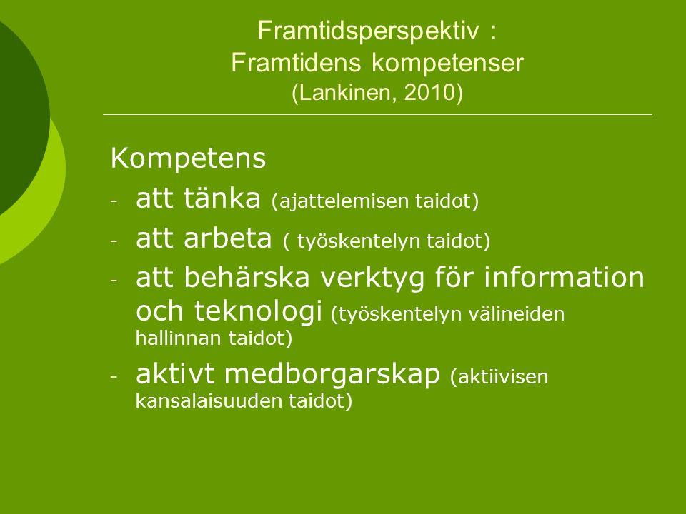Framtidsperspektiv : Framtidens kompetenser (Lankinen, 2010) Kompetens - att tänka (ajattelemisen taidot) - att arbeta ( työskentelyn taidot) - att behärska verktyg för information och teknologi (työskentelyn välineiden hallinnan taidot) - aktivt medborgarskap (aktiivisen kansalaisuuden taidot)