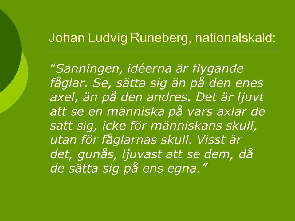 """Johan Ludvig Runeberg, nationalskald: """"Sanningen, idéerna är flygande fåglar. Se, sätta sig än på den enes axel, än på den andres. Det är ljuvt att se"""
