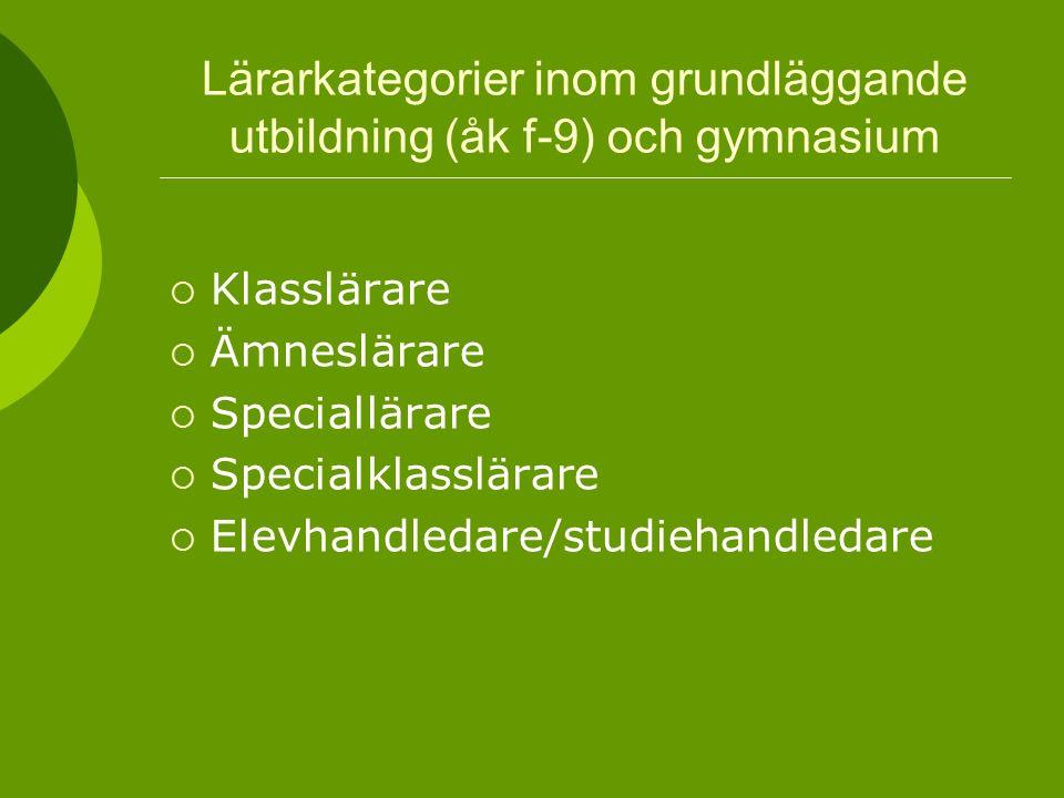 Lärarkategorier inom grundläggande utbildning (åk f-9) och gymnasium  Klasslärare  Ämneslärare  Speciallärare  Specialklasslärare  Elevhandledare