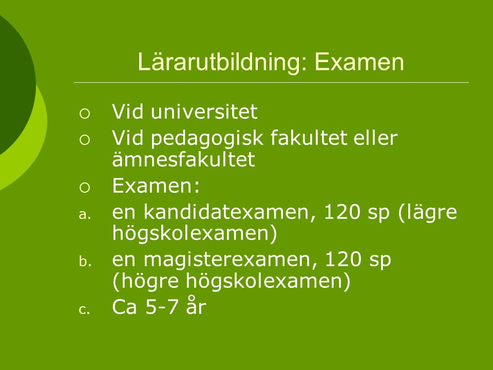 Lärarutbildning: Examen  Vid universitet  Vid pedagogisk fakultet eller ämnesfakultet  Examen: a. en kandidatexamen, 120 sp (lägre högskolexamen) b