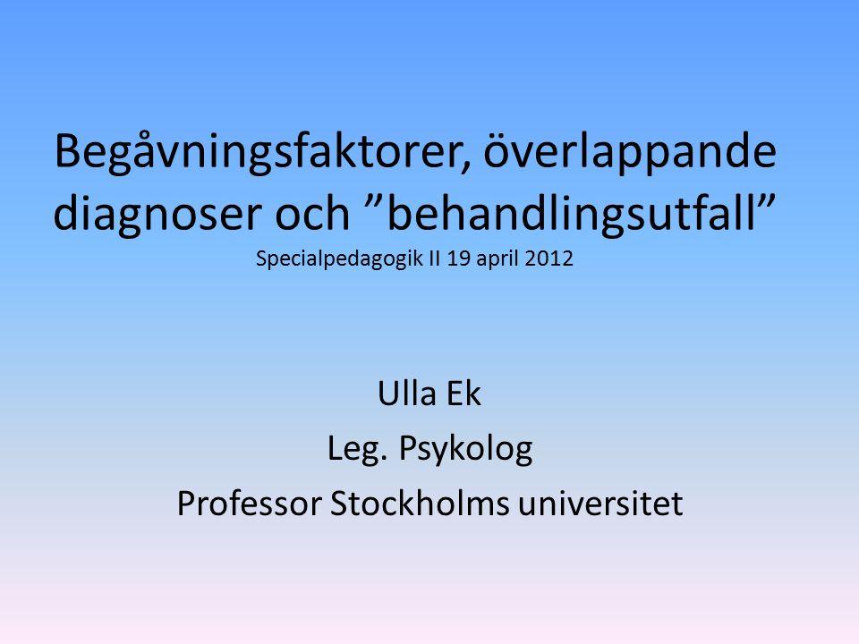 Begåvningsfaktorer, överlappande diagnoser och behandlingsutfall Specialpedagogik II 19 april 2012 Ulla Ek Leg.