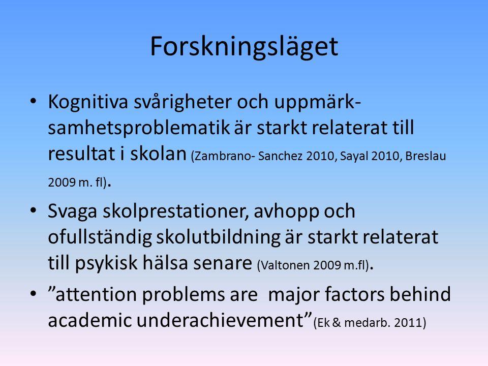 Forskningsläget Kognitiva svårigheter och uppmärk- samhetsproblematik är starkt relaterat till resultat i skolan (Zambrano- Sanchez 2010, Sayal 2010, Breslau 2009 m.