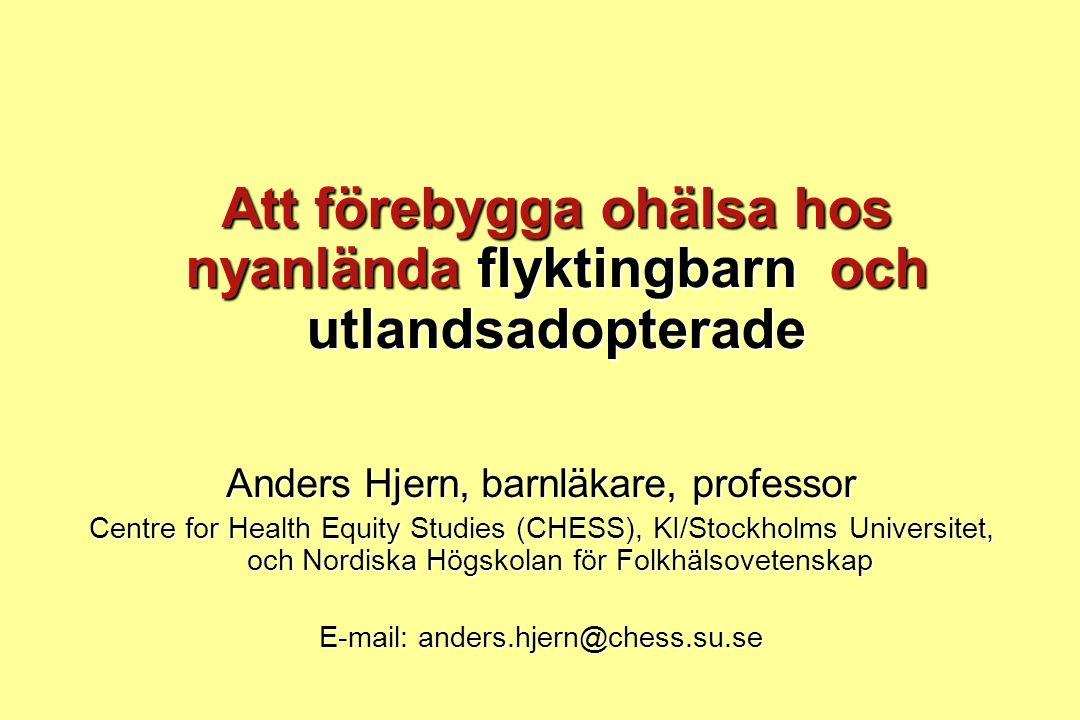 Att förebygga ohälsa hos nyanlända flyktingbarn och utlandsadopterade Anders Hjern, barnläkare, professor Centre for Health Equity Studies (CHESS), KI/Stockholms Universitet, och Nordiska Högskolan för Folkhälsovetenskap E-mail: anders.hjern@chess.su.se
