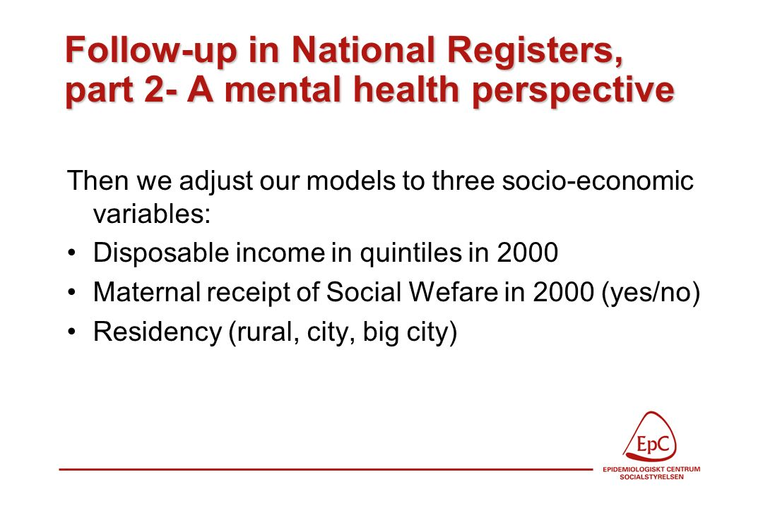 Follow-up in National Registers, part 2- A mental health perspective Then we adjust our models to three socio-economic variables: Disposable income in quintiles in 2000 Maternal receipt of Social Wefare in 2000 (yes/no) Residency (rural, city, big city)