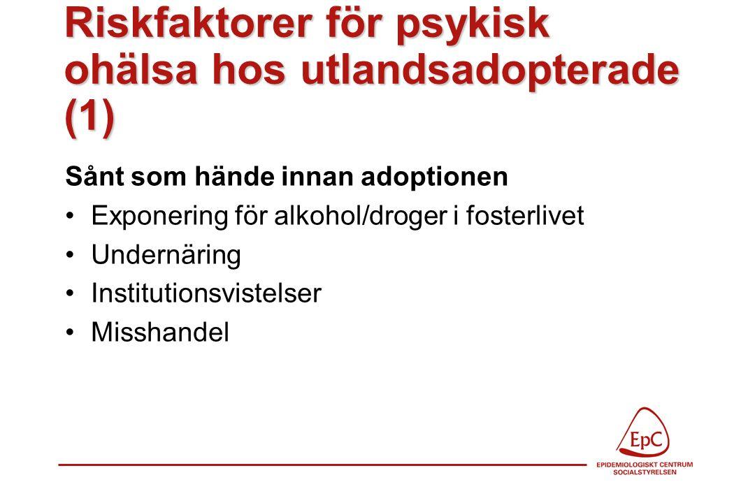 Riskfaktorer för psykisk ohälsa hos utlandsadopterade (1) Sånt som hände innan adoptionen Exponering för alkohol/droger i fosterlivet Undernäring Institutionsvistelser Misshandel