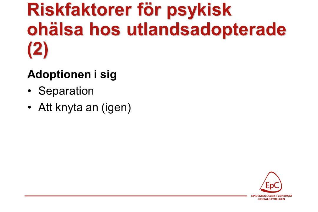 Riskfaktorer för psykisk ohälsa hos utlandsadopterade (2) Adoptionen i sig Separation Att knyta an (igen)