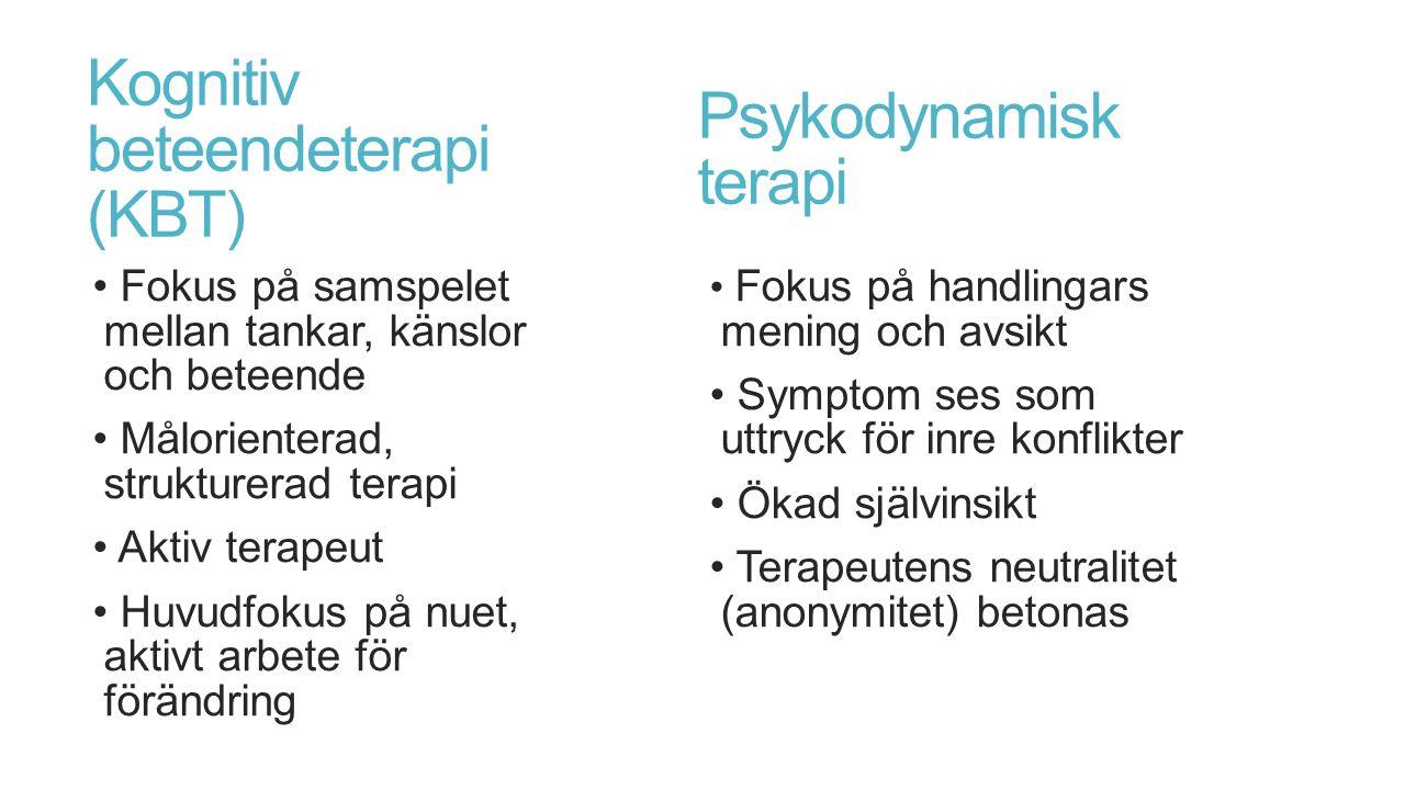 Kognitiv beteendeterapi (KBT) Fokus på samspelet mellan tankar, känslor och beteende Målorienterad, strukturerad terapi Aktiv terapeut Huvudfokus på nuet, aktivt arbete för förändring Fokus på handlingars mening och avsikt Symptom ses som uttryck för inre konflikter Ökad självinsikt Terapeutens neutralitet (anonymitet) betonas Psykodynamisk terapi