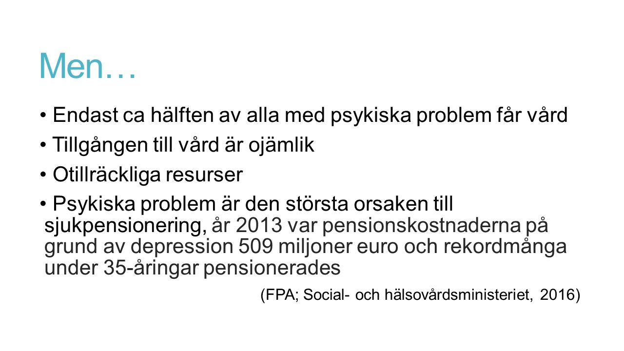 Men… Endast ca hälften av alla med psykiska problem får vård Tillgången till vård är ojämlik Otillräckliga resurser Psykiska problem är den största orsaken till sjukpensionering, år 2013 var pensionskostnaderna på grund av depression 509 miljoner euro och rekordmånga under 35-åringar pensionerades (FPA; Social- och hälsovårdsministeriet, 2016)