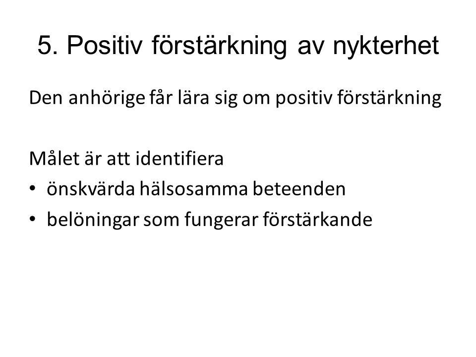5. Positiv förstärkning av nykterhet Den anhörige får lära sig om positiv förstärkning Målet är att identifiera önskvärda hälsosamma beteenden belönin