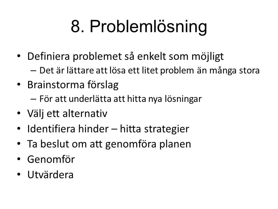 8. Problemlösning Definiera problemet så enkelt som möjligt – Det är lättare att lösa ett litet problem än många stora Brainstorma förslag – För att u