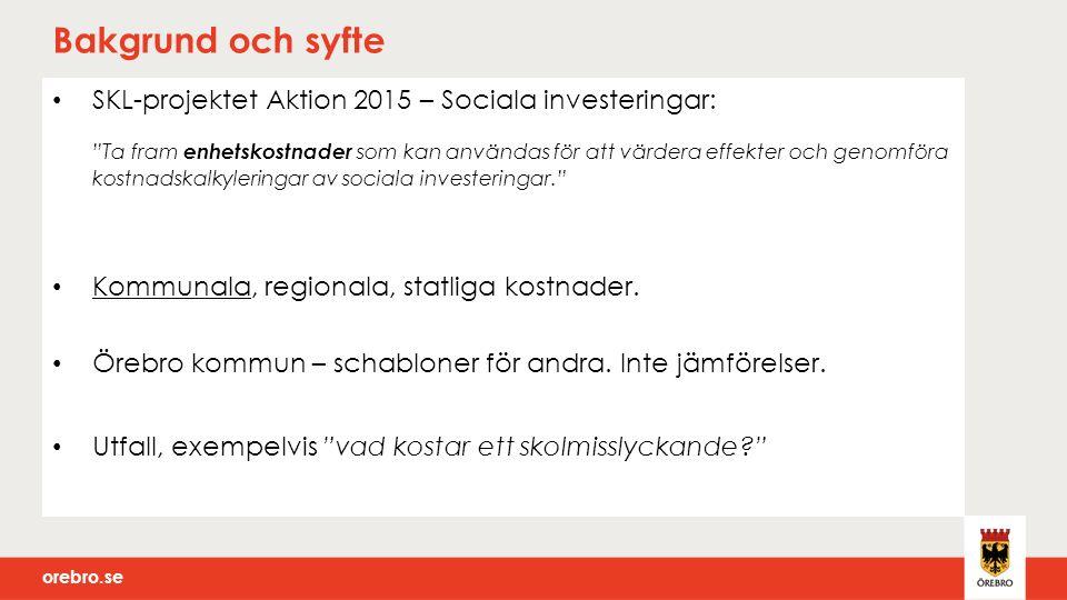 orebro.se Bakgrund och syfte SKL-projektet Aktion 2015 – Sociala investeringar: Ta fram enhetskostnader som kan användas för att värdera effekter och genomföra kostnadskalkyleringar av sociala investeringar. Kommunala, regionala, statliga kostnader.