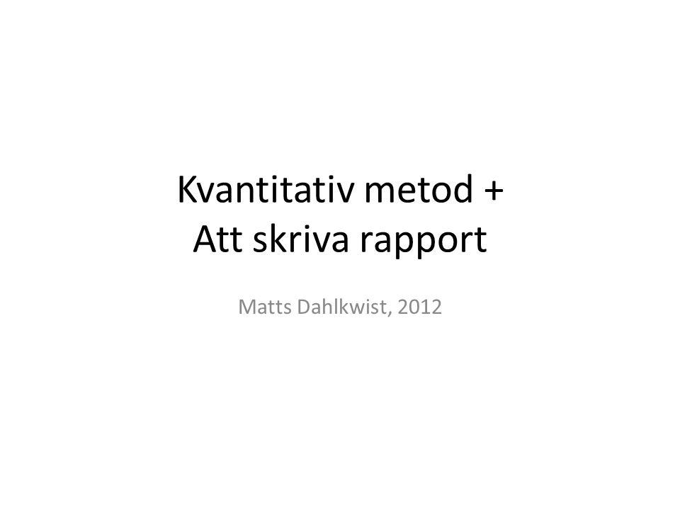 Kvantitativ metod + Att skriva rapport Matts Dahlkwist, 2012