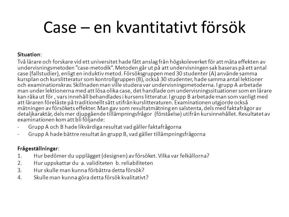 Case – en kvantitativt försök Situation: Två lärare och forskare vid ett universitet hade fått anslag från högskoleverket för att mäta effekten av undervisningsmetoden case-metodik .