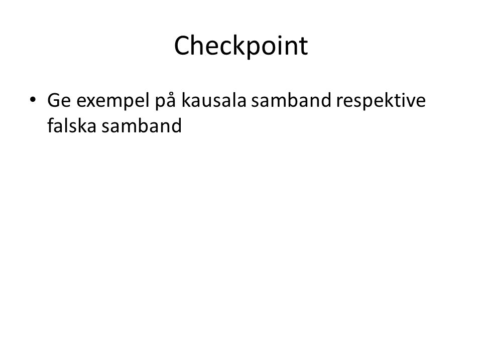Checkpoint Ge exempel på kausala samband respektive falska samband