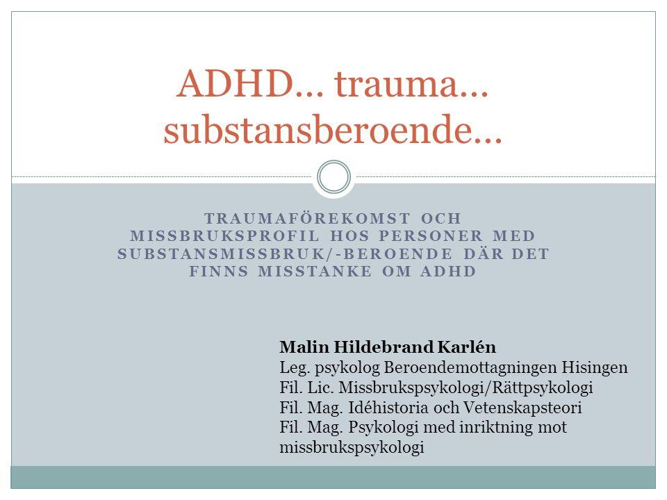 TRAUMAFÖREKOMST OCH MISSBRUKSPROFIL HOS PERSONER MED SUBSTANSMISSBRUK/-BEROENDE DÄR DET FINNS MISSTANKE OM ADHD ADHD… trauma… substansberoende… Malin Hildebrand Karlén Leg.