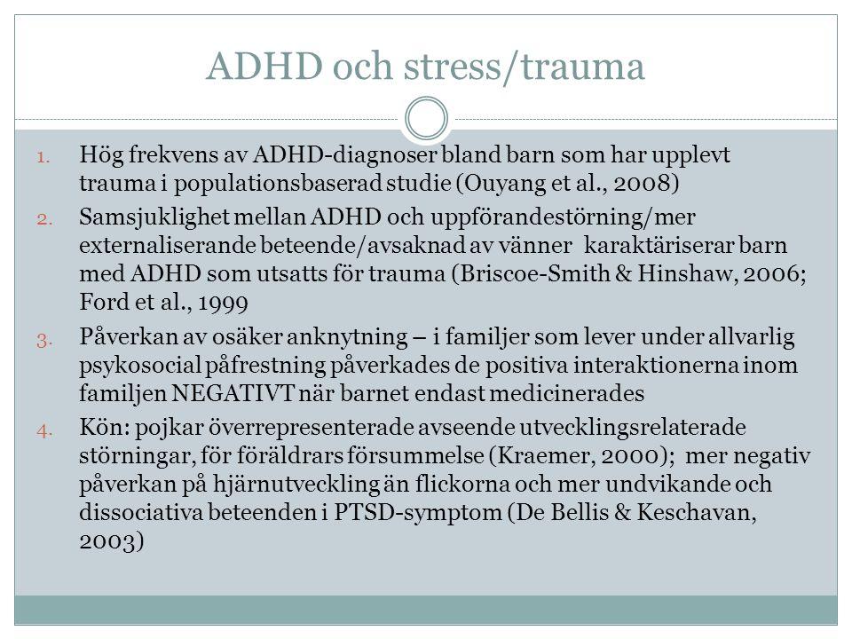 ADHD och stress/trauma 1. Hög frekvens av ADHD-diagnoser bland barn som har upplevt trauma i populationsbaserad studie (Ouyang et al., 2008) 2. Samsju