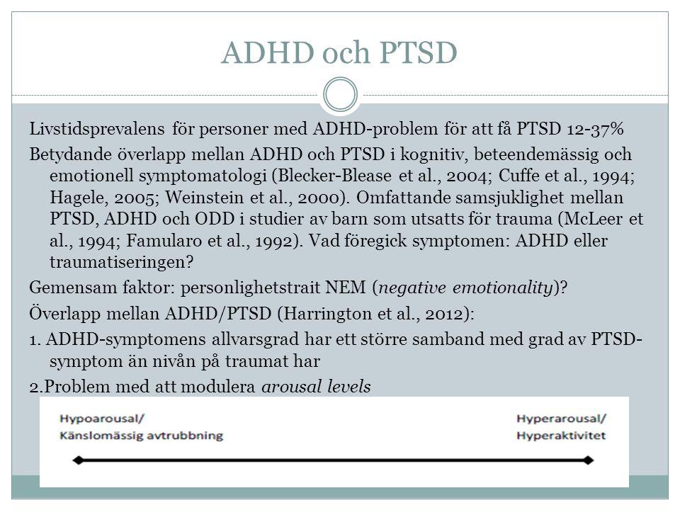 ADHD och PTSD Livstidsprevalens för personer med ADHD-problem för att få PTSD 12-37% Betydande överlapp mellan ADHD och PTSD i kognitiv, beteendemässig och emotionell symptomatologi (Blecker-Blease et al., 2004; Cuffe et al., 1994; Hagele, 2005; Weinstein et al., 2000).