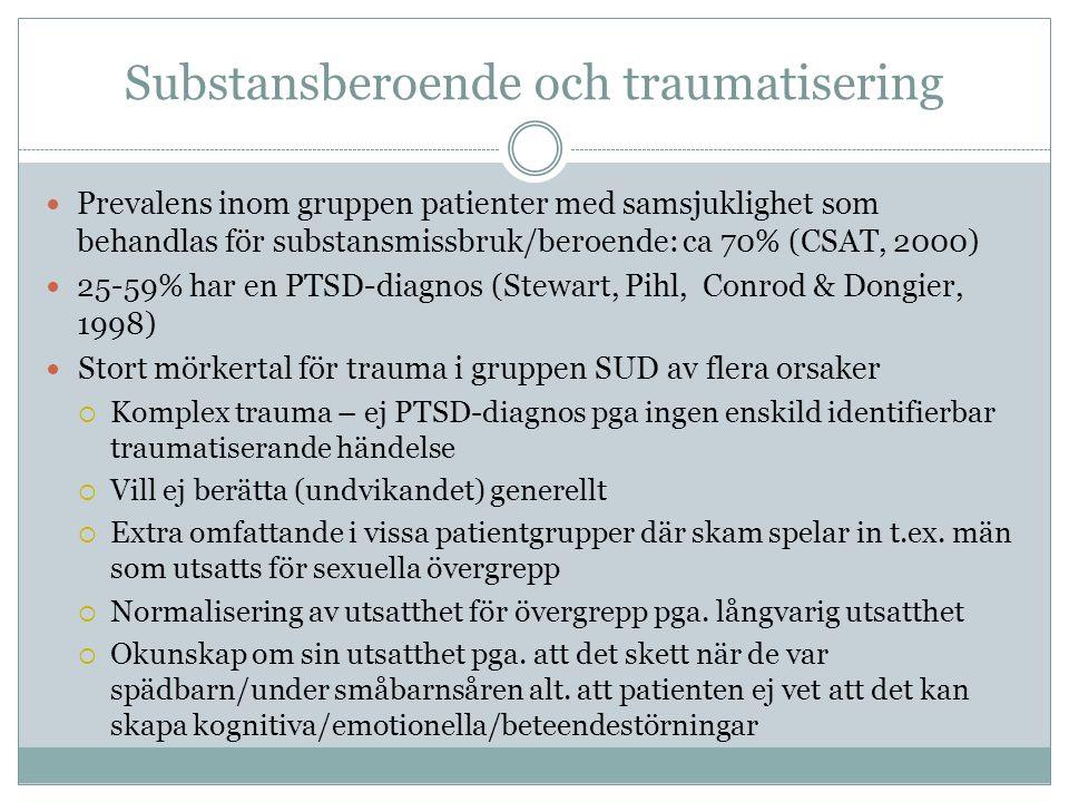 Substansberoende och traumatisering Prevalens inom gruppen patienter med samsjuklighet som behandlas för substansmissbruk/beroende: ca 70% (CSAT, 2000) 25-59% har en PTSD-diagnos (Stewart, Pihl, Conrod & Dongier, 1998) Stort mörkertal för trauma i gruppen SUD av flera orsaker  Komplex trauma – ej PTSD-diagnos pga ingen enskild identifierbar traumatiserande händelse  Vill ej berätta (undvikandet) generellt  Extra omfattande i vissa patientgrupper där skam spelar in t.ex.