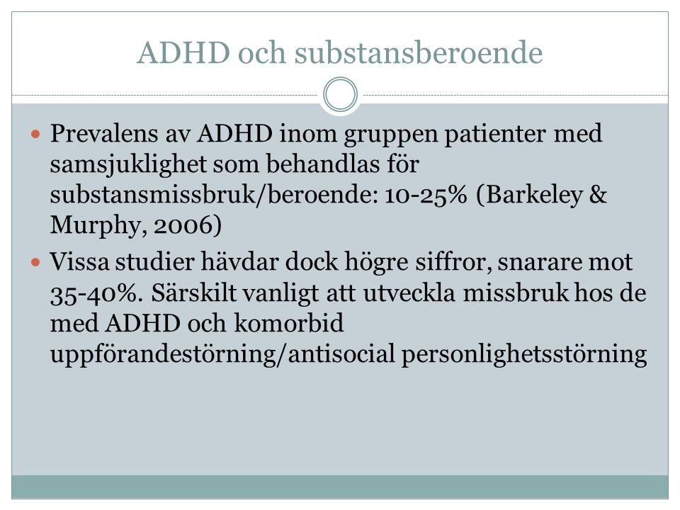 ADHD och substansberoende Prevalens av ADHD inom gruppen patienter med samsjuklighet som behandlas för substansmissbruk/beroende: 10-25% (Barkeley & Murphy, 2006) Vissa studier hävdar dock högre siffror, snarare mot 35-40%.
