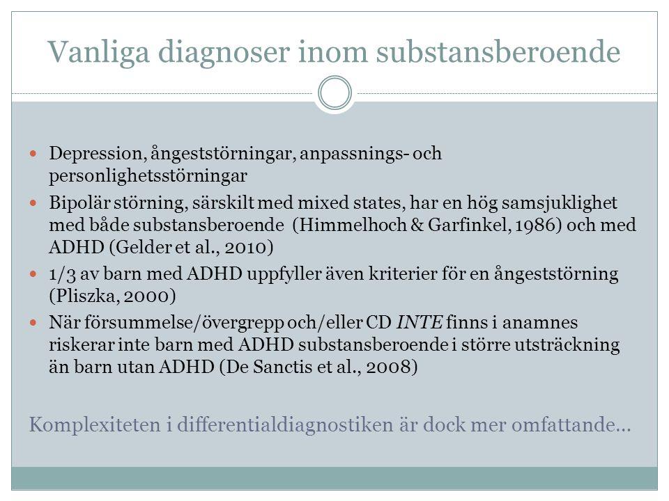 Vanliga diagnoser inom substansberoende Depression, ångeststörningar, anpassnings- och personlighetsstörningar Bipolär störning, särskilt med mixed states, har en hög samsjuklighet med både substansberoende (Himmelhoch & Garfinkel, 1986) och med ADHD (Gelder et al., 2010) 1/3 av barn med ADHD uppfyller även kriterier för en ångeststörning (Pliszka, 2000) När försummelse/övergrepp och/eller CD INTE finns i anamnes riskerar inte barn med ADHD substansberoende i större utsträckning än barn utan ADHD (De Sanctis et al., 2008) Komplexiteten i differentialdiagnostiken är dock mer omfattande…