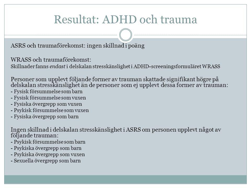 Resultat: ADHD och trauma ASRS och traumaförekomst: ingen skillnad i poäng WRASS och traumaförekomst: Skillnader fanns endast i delskalan stresskänslighet i ADHD-screeningsformuläret WRASS Personer som upplevt följande former av trauman skattade signifikant högre på delskalan stresskänslighet än de personer som ej upplevt dessa former av trauman: - Fysisk försummelse som barn - Fysisk försummelse som vuxen - Fysiska övergrepp som vuxen - Psykisk försummelse som vuxen - Fysiska övergrepp som barn Ingen skillnad i delskalan stresskänslighet i ASRS om personen upplevt något av följande trauman: - Psykisk försummelse som barn - Psykiska övergrepp som barn - Psykiska övergrepp som vuxen - Sexuella övergrepp som barn