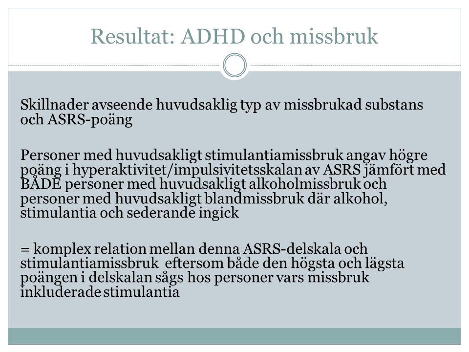 Resultat: ADHD och missbruk Skillnader avseende huvudsaklig typ av missbrukad substans och ASRS-poäng Personer med huvudsakligt stimulantiamissbruk angav högre poäng i hyperaktivitet/impulsivitetsskalan av ASRS jämfört med BÅDE personer med huvudsakligt alkoholmissbruk och personer med huvudsakligt blandmissbruk där alkohol, stimulantia och sederande ingick = komplex relation mellan denna ASRS-delskala och stimulantiamissbruk eftersom både den högsta och lägsta poängen i delskalan sågs hos personer vars missbruk inkluderade stimulantia