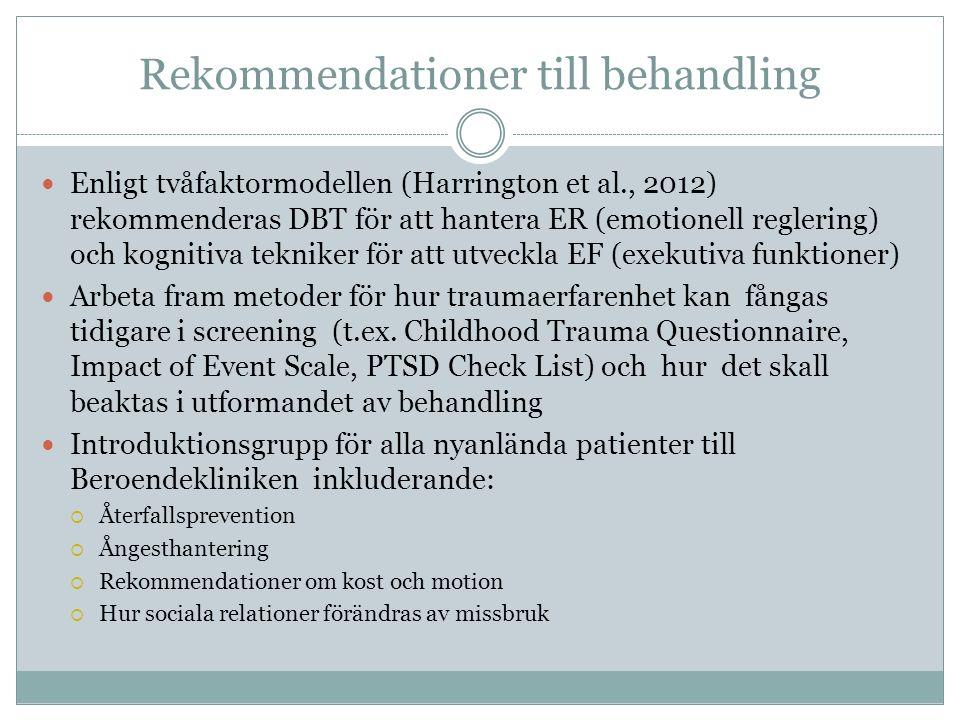 Rekommendationer till behandling Enligt tvåfaktormodellen (Harrington et al., 2012) rekommenderas DBT för att hantera ER (emotionell reglering) och kognitiva tekniker för att utveckla EF (exekutiva funktioner) Arbeta fram metoder för hur traumaerfarenhet kan fångas tidigare i screening (t.ex.
