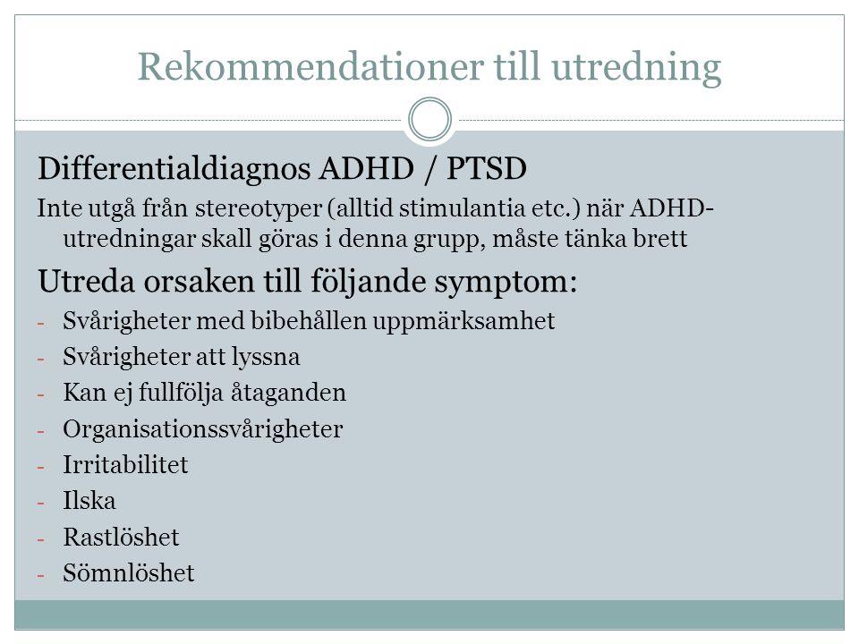 Rekommendationer till utredning Differentialdiagnos ADHD / PTSD Inte utgå från stereotyper (alltid stimulantia etc.) när ADHD- utredningar skall göras i denna grupp, måste tänka brett Utreda orsaken till följande symptom: - Svårigheter med bibehållen uppmärksamhet - Svårigheter att lyssna - Kan ej fullfölja åtaganden - Organisationssvårigheter - Irritabilitet - Ilska - Rastlöshet - Sömnlöshet