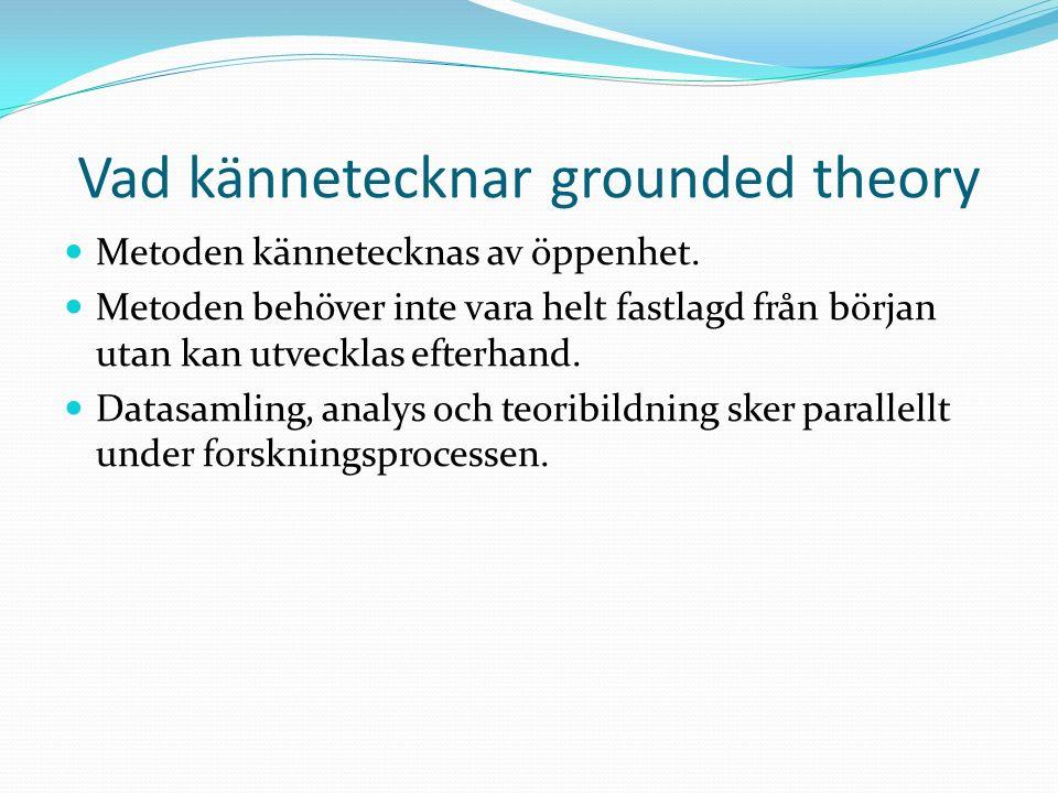 Vad kännetecknar grounded theory Metoden kännetecknas av öppenhet.