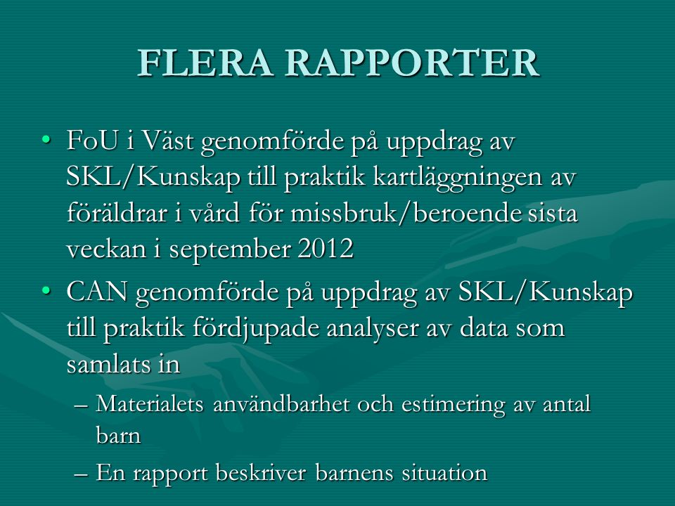 FLERA RAPPORTER FoU i Väst genomförde på uppdrag av SKL/Kunskap till praktik kartläggningen av föräldrar i vård för missbruk/beroende sista veckan i september 2012FoU i Väst genomförde på uppdrag av SKL/Kunskap till praktik kartläggningen av föräldrar i vård för missbruk/beroende sista veckan i september 2012 CAN genomförde på uppdrag av SKL/Kunskap till praktik fördjupade analyser av data som samlats inCAN genomförde på uppdrag av SKL/Kunskap till praktik fördjupade analyser av data som samlats in –Materialets användbarhet och estimering av antal barn –En rapport beskriver barnens situation
