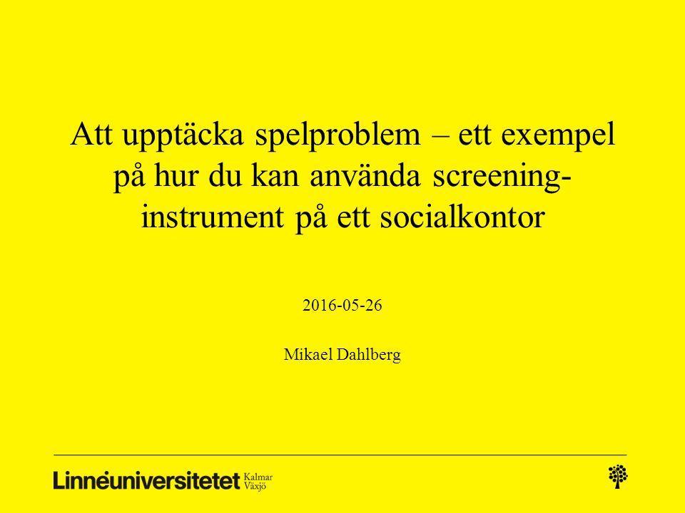 Att upptäcka spelproblem – ett exempel på hur du kan använda screening- instrument på ett socialkontor 2016-05-26 Mikael Dahlberg