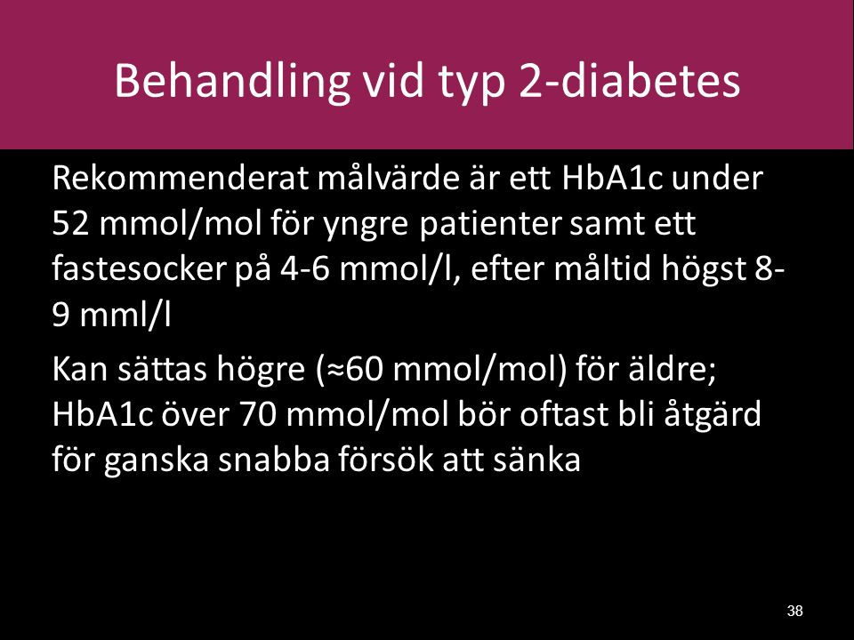 Behandling vid typ 2-diabetes Rekommenderat målvärde är ett HbA1c under 52 mmol/mol för yngre patienter samt ett fastesocker på 4-6 mmol/l, efter måltid högst 8- 9 mml/l Kan sättas högre (≈60 mmol/mol) för äldre; HbA1c över 70 mmol/mol bör oftast bli åtgärd för ganska snabba försök att sänka 38