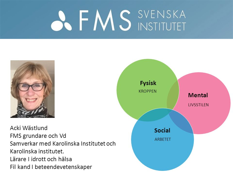 Mental Fysisk Social Acki Wästlund FMS grundare och Vd Samverkar med Karolinska Institutet och Karolinska institutet.