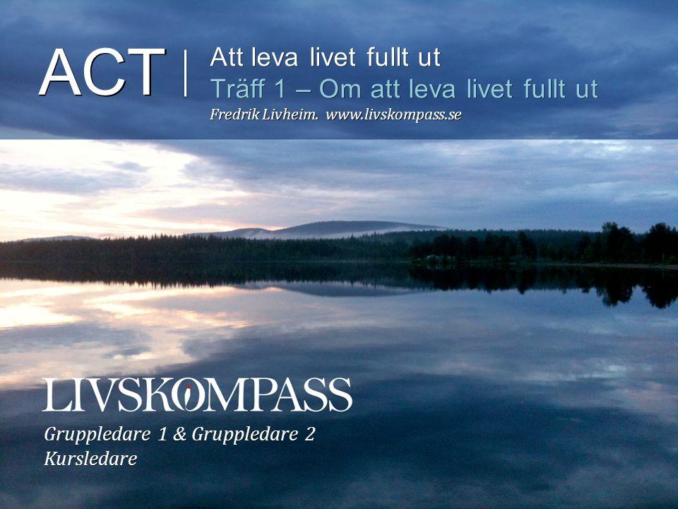 ACT Att leva livet fullt ut Träff 1 – Om att leva livet fullt ut Fredrik Livheim.