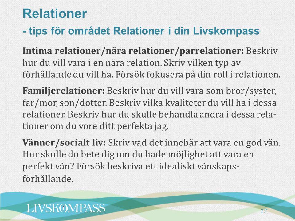 Relationer - tips för området Relationer i din Livskompass 17 Intima relationer/nära relationer/parrelationer: Beskriv hur du vill vara i en nära relation.