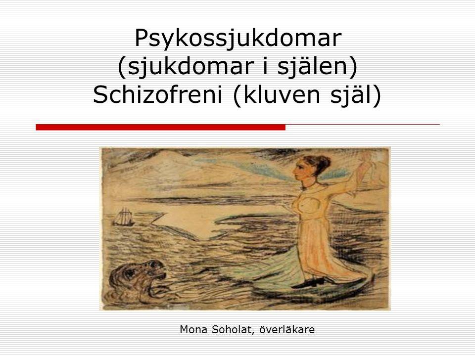 Psykossjukdomar (sjukdomar i själen) Schizofreni (kluven själ) Mona Soholat, överläkare