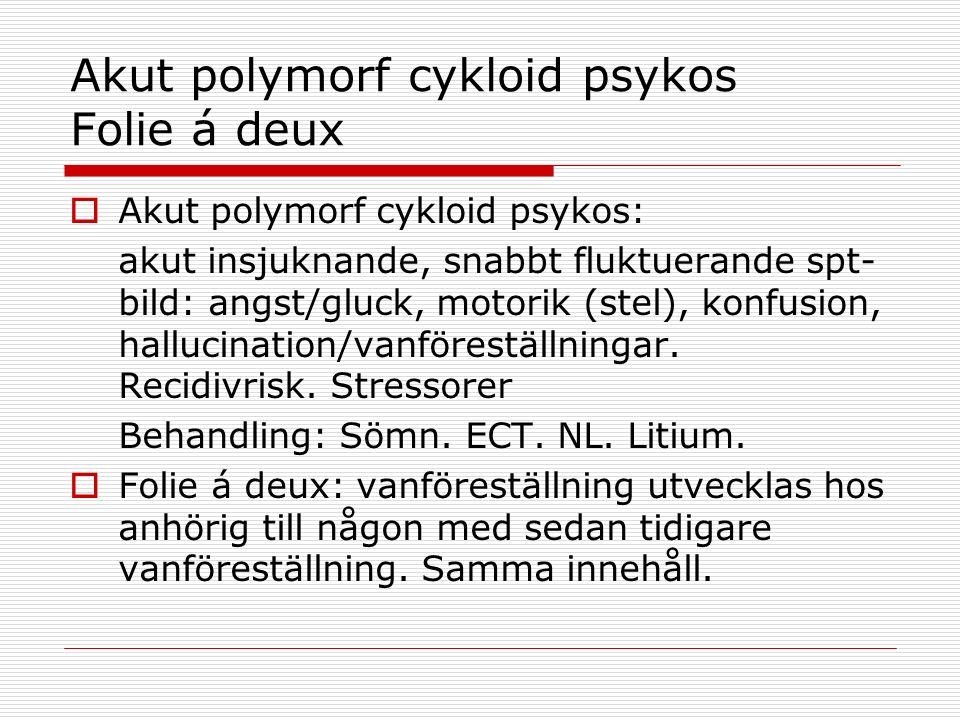 Akut polymorf cykloid psykos Folie á deux  Akut polymorf cykloid psykos: akut insjuknande, snabbt fluktuerande spt- bild: angst/gluck, motorik (stel), konfusion, hallucination/vanföreställningar.