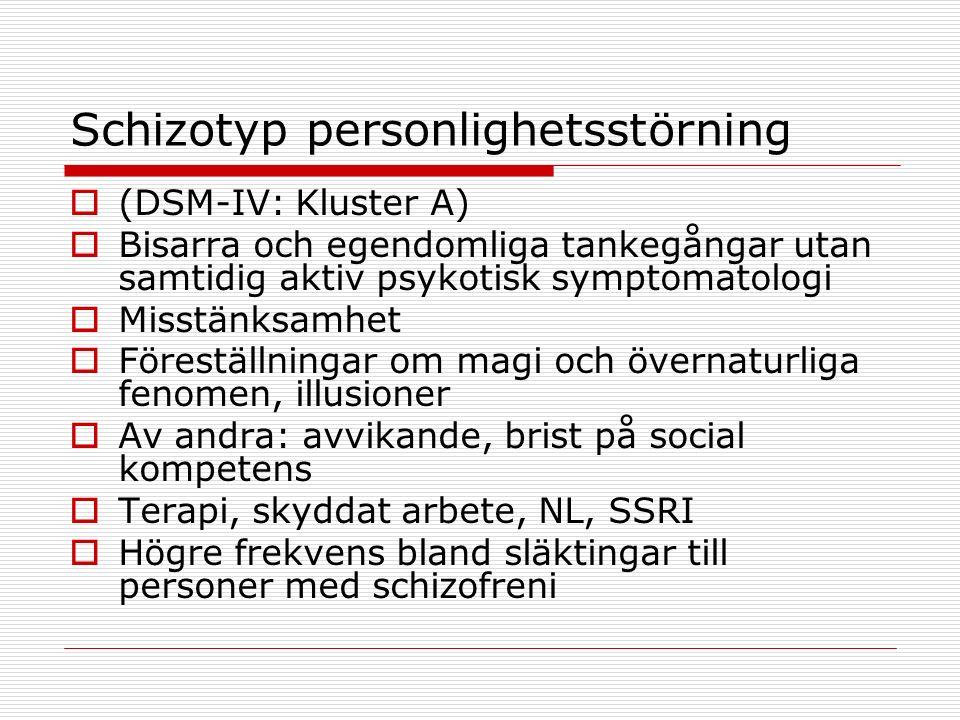 Schizotyp personlighetsstörning  (DSM-IV: Kluster A)  Bisarra och egendomliga tankegångar utan samtidig aktiv psykotisk symptomatologi  Misstänksamhet  Föreställningar om magi och övernaturliga fenomen, illusioner  Av andra: avvikande, brist på social kompetens  Terapi, skyddat arbete, NL, SSRI  Högre frekvens bland släktingar till personer med schizofreni